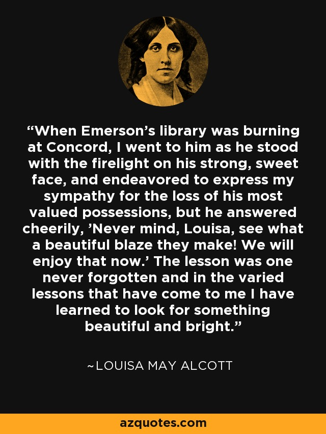 When Emerson's library was burning at Concord, I went to him as he stood with the firelight on his strong, sweet face, and endeavored to express my sympathy for the loss of his most valued possessions, but he answered cheerily, 'Never mind, Louisa, see what a beautiful blaze they make! We will enjoy that now.' The lesson was one never forgotten and in the varied lessons that have come to me I have learned to look for something beautiful and bright. - Louisa May Alcott