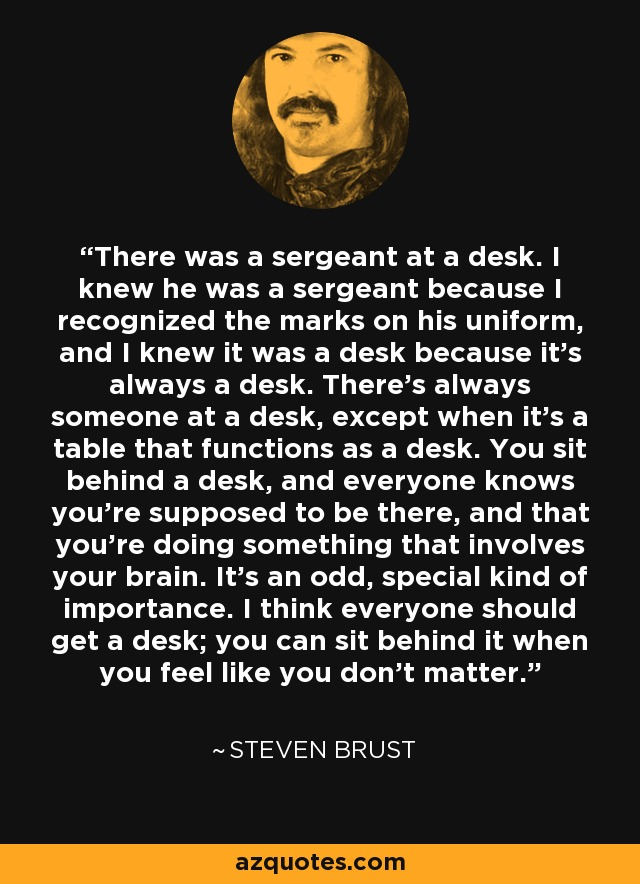 There was a sergeant at a desk. I knew he was a sergeant because I recognized the marks on his uniform, and I knew it was a desk because it's always a desk. There's always someone at a desk, except when it's a table that functions as a desk. You sit behind a desk, and everyone knows you're supposed to be there, and that you're doing something that involves your brain. It's an odd, special kind of importance. I think everyone should get a desk; you can sit behind it when you feel like you don't matter. - Steven Brust