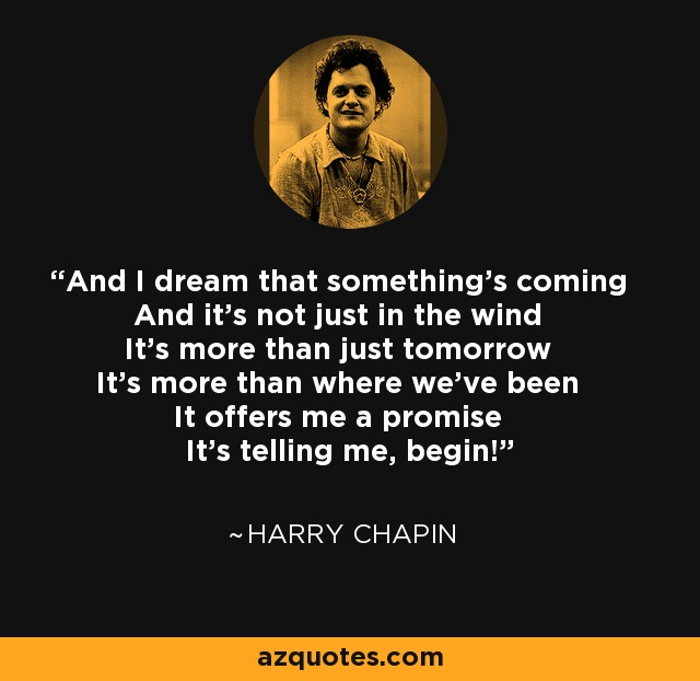And I dream that something's coming And it's not just in the wind It's more than just tomorrow It's more than where we've been It offers me a promise It's telling me, begin! - Harry Chapin
