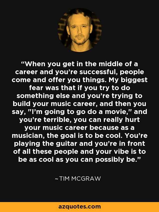When you get in the middle of a career and you're successful, people come and offer you things. My biggest fear was that if you try to do something else and you're trying to build your music career, and then you say,