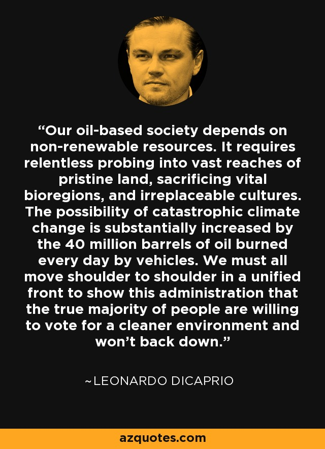Our oil-based society depends on non-renewable resources. It requires relentless probing into vast reaches of pristine land, sacrificing vital bioregions, and irreplaceable cultures. The possibility of catastrophic climate change is substantially increased by the 40 million barrels of oil burned every day by vehicles. We must all move shoulder to shoulder in a unified front to show this administration that the true majority of people are willing to vote for a cleaner environment and won't back down. - Leonardo DiCaprio
