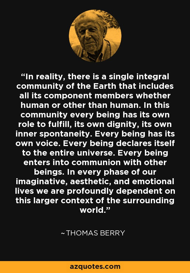In reality, there is a single integral community of the Earth that includes all its component members whether human or other than human. In this community every being has its own role to fulfill, its own dignity, its own inner spontaneity. Every being has its own voice. Every being declares itself to the entire universe. Every being enters into communion with other beings. In every phase of our imaginative, aesthetic, and emotional lives we are profoundly dependent on this larger context of the surrounding world. - Thomas Berry