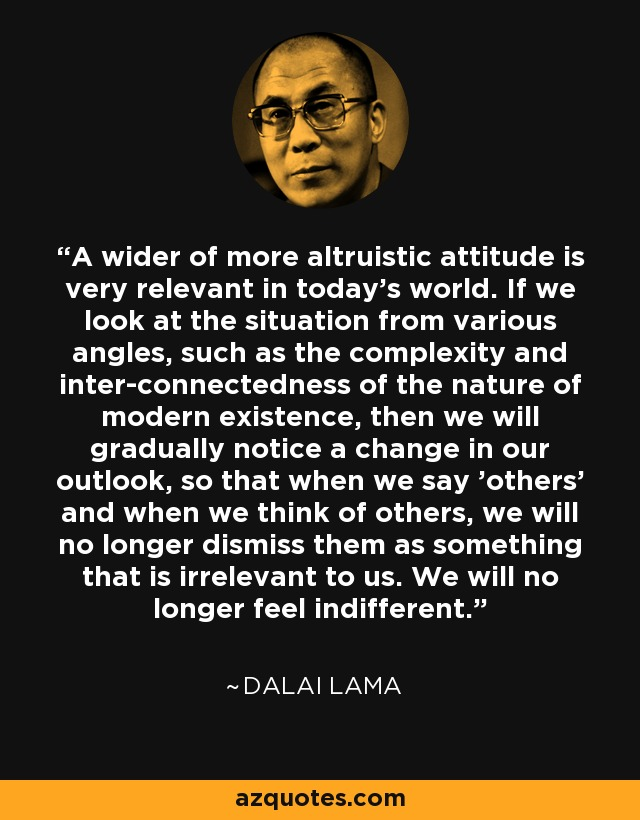 A wider of more altruistic attitude is very relevant in today's world. If we look at the situation from various angles, such as the complexity and inter-connectedness of the nature of modern existence, then we will gradually notice a change in our outlook, so that when we say 'others' and when we think of others, we will no longer dismiss them as something that is irrelevant to us. We will no longer feel indifferent. - Dalai Lama