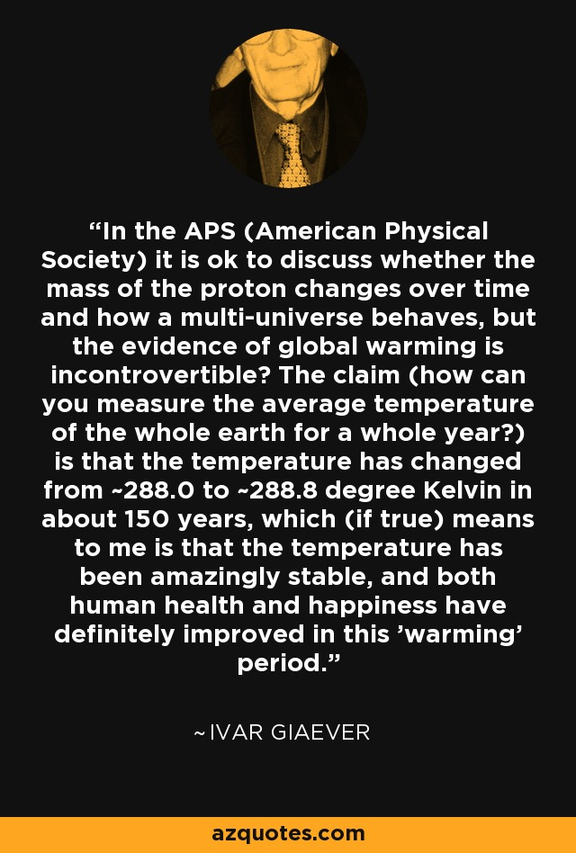In the APS (American Physical Society) it is ok to discuss whether the mass of the proton changes over time and how a multi-universe behaves, but the evidence of global warming is incontrovertible? The claim (how can you measure the average temperature of the whole earth for a whole year?) is that the temperature has changed from ~288.0 to ~288.8 degree Kelvin in about 150 years, which (if true) means to me is that the temperature has been amazingly stable, and both human health and happiness have definitely improved in this 'warming' period.' - Ivar Giaever