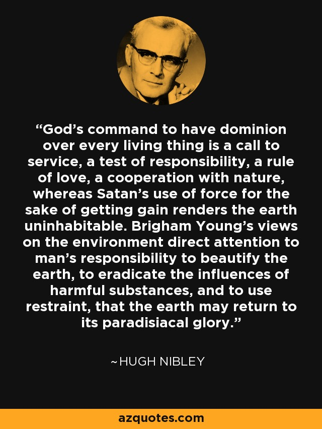 God's command to have dominion over every living thing is a call to service, a test of responsibility, a rule of love, a cooperation with nature, whereas Satan's use of force for the sake of getting gain renders the earth uninhabitable. Brigham Young's views on the environment direct attention to man's responsibility to beautify the earth, to eradicate the influences of harmful substances, and to use restraint, that the earth may return to its paradisiacal glory. - Hugh Nibley