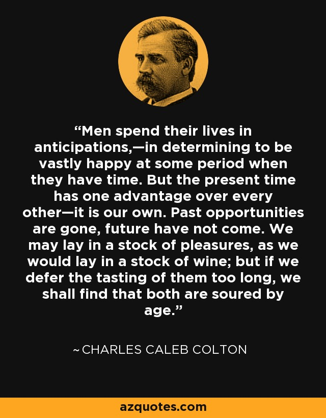 Men spend their lives in anticipations,—in determining to be vastly happy at some period when they have time. But the present time has one advantage over every other—it is our own. Past opportunities are gone, future have not come. We may lay in a stock of pleasures, as we would lay in a stock of wine; but if we defer the tasting of them too long, we shall find that both are soured by age. - Charles Caleb Colton