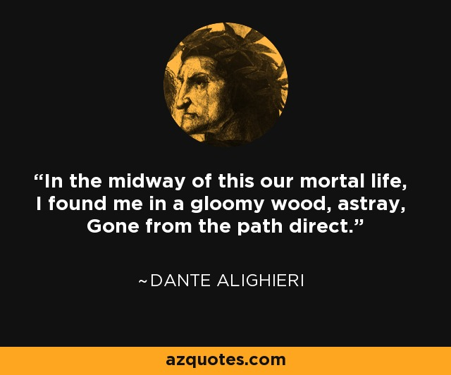 In the midway of this our mortal life, I found me in a gloomy wood, astray, Gone from the path direct. - Dante Alighieri