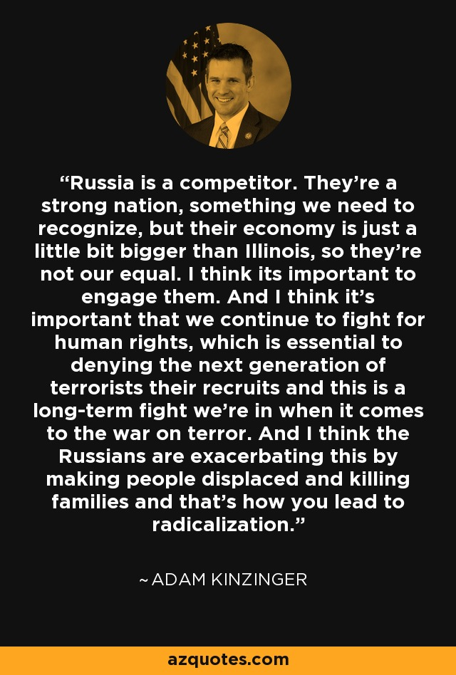 Russia is a competitor. They're a strong nation, something we need to recognize, but their economy is just a little bit bigger than Illinois, so they're not our equal. I think its important to engage them. And I think it's important that we continue to fight for human rights, which is essential to denying the next generation of terrorists their recruits and this is a long-term fight we're in when it comes to the war on terror. And I think the Russians are exacerbating this by making people displaced and killing families and that's how you lead to radicalization. - Adam Kinzinger