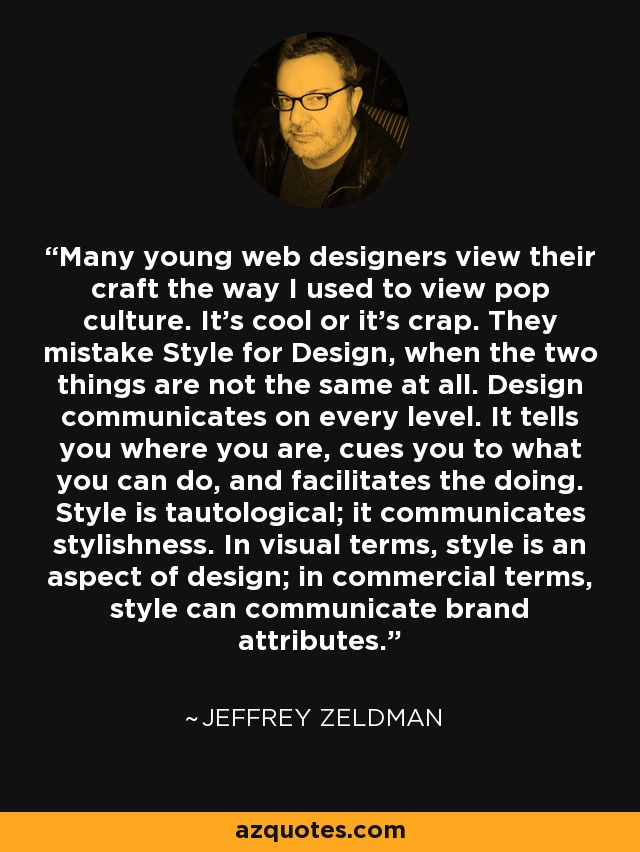 Many young web designers view their craft the way I used to view pop culture. It's cool or it's crap. They mistake Style for Design, when the two things are not the same at all. Design communicates on every level. It tells you where you are, cues you to what you can do, and facilitates the doing. Style is tautological; it communicates stylishness. In visual terms, style is an aspect of design; in commercial terms, style can communicate brand attributes. - Jeffrey Zeldman