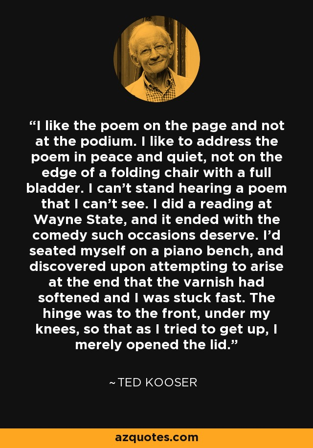 I like the poem on the page and not at the podium. I like to address the poem in peace and quiet, not on the edge of a folding chair with a full bladder. I can't stand hearing a poem that I can't see. I did a reading at Wayne State, and it ended with the comedy such occasions deserve. I'd seated myself on a piano bench, and discovered upon attempting to arise at the end that the varnish had softened and I was stuck fast. The hinge was to the front, under my knees, so that as I tried to get up, I merely opened the lid. - Ted Kooser