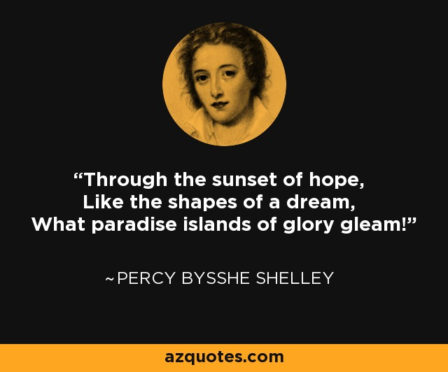 Through the sunset of hope, Like the shapes of a dream, What paradise islands of glory gleam! - Percy Bysshe Shelley
