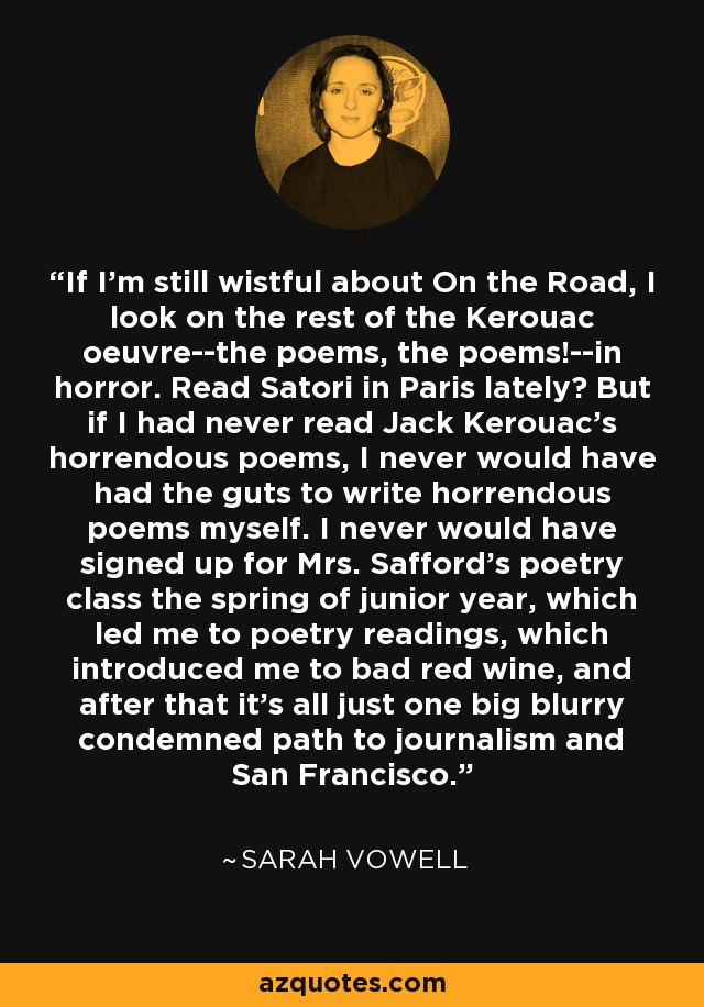 If I'm still wistful about On the Road, I look on the rest of the Kerouac oeuvre--the poems, the poems!--in horror. Read Satori in Paris lately? But if I had never read Jack Kerouac's horrendous poems, I never would have had the guts to write horrendous poems myself. I never would have signed up for Mrs. Safford's poetry class the spring of junior year, which led me to poetry readings, which introduced me to bad red wine, and after that it's all just one big blurry condemned path to journalism and San Francisco. - Sarah Vowell