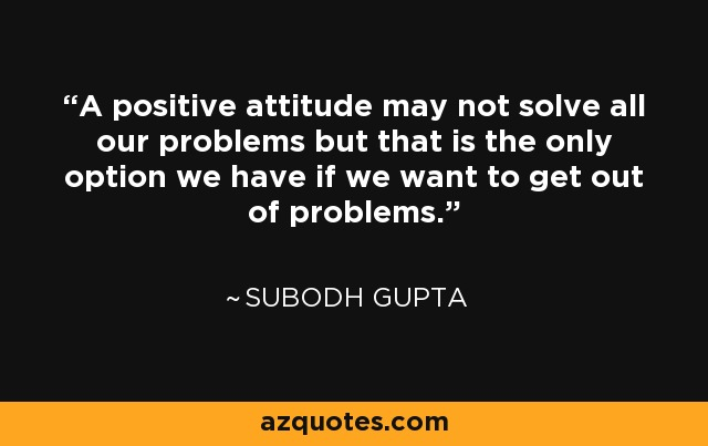 A positive attitude may not solve all our problems but that is the only option we have if we want to get out of problems. - Subodh Gupta