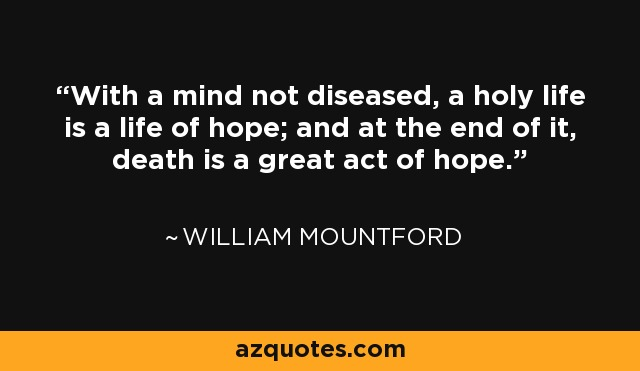 With a mind not diseased, a holy life is a life of hope; and at the end of it, death is a great act of hope. - William Mountford
