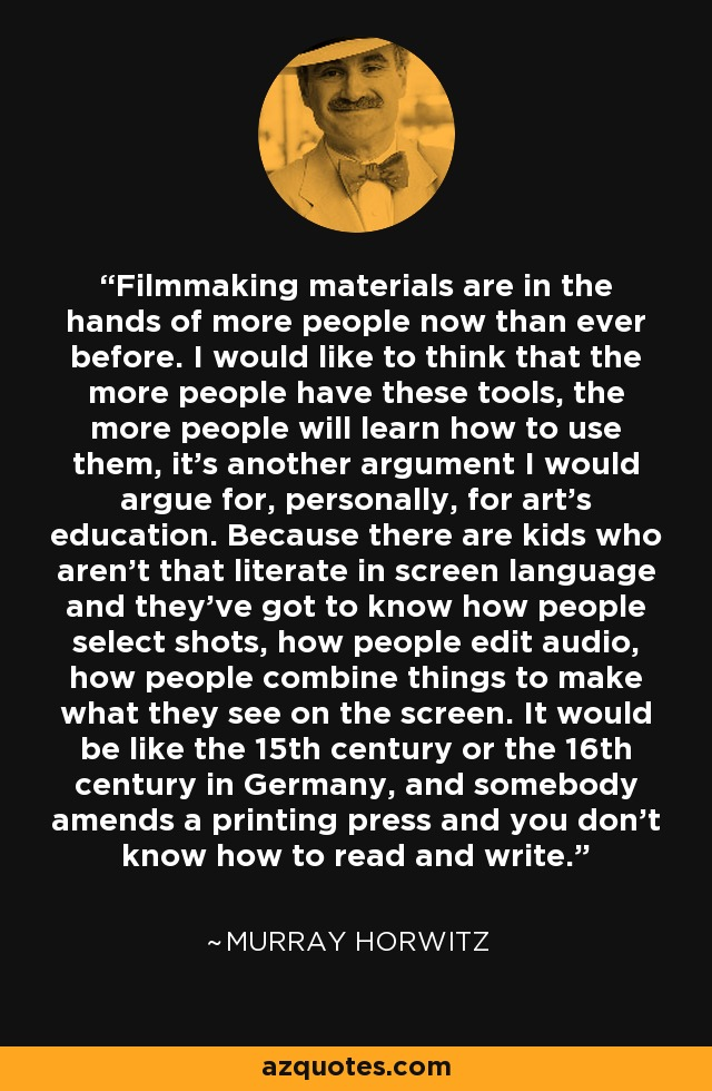 Filmmaking materials are in the hands of more people now than ever before. I would like to think that the more people have these tools, the more people will learn how to use them, it's another argument I would argue for, personally, for art's education. Because there are kids who aren't that literate in screen language and they've got to know how people select shots, how people edit audio, how people combine things to make what they see on the screen. It would be like the 15th century or the 16th century in Germany, and somebody amends a printing press and you don't know how to read and write. - Murray Horwitz