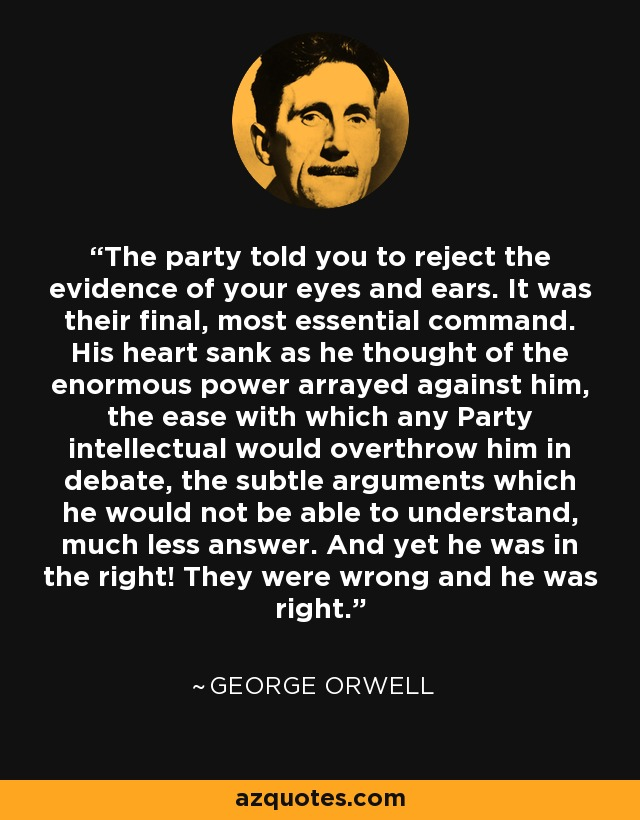 The party told you to reject the evidence of your eyes and ears. It was their final, most essential command. His heart sank as he thought of the enormous power arrayed against him, the ease with which any Party intellectual would overthrow him in debate, the subtle arguments which he would not be able to understand, much less answer. And yet he was in the right! They were wrong and he was right. - George Orwell