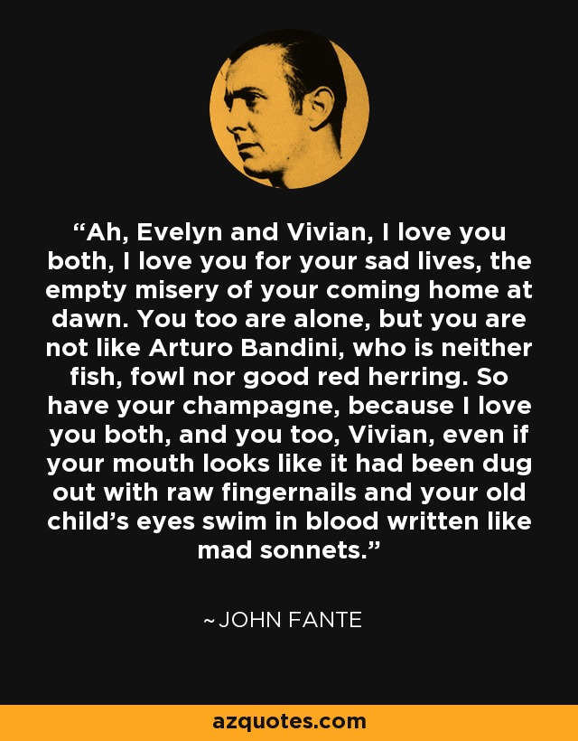 Ah, Evelyn and Vivian, I love you both, I love you for your sad lives, the empty misery of your coming home at dawn. You too are alone, but you are not like Arturo Bandini, who is neither fish, fowl nor good red herring. So have your champagne, because I love you both, and you too, Vivian, even if your mouth looks like it had been dug out with raw fingernails and your old child's eyes swim in blood written like mad sonnets. - John Fante