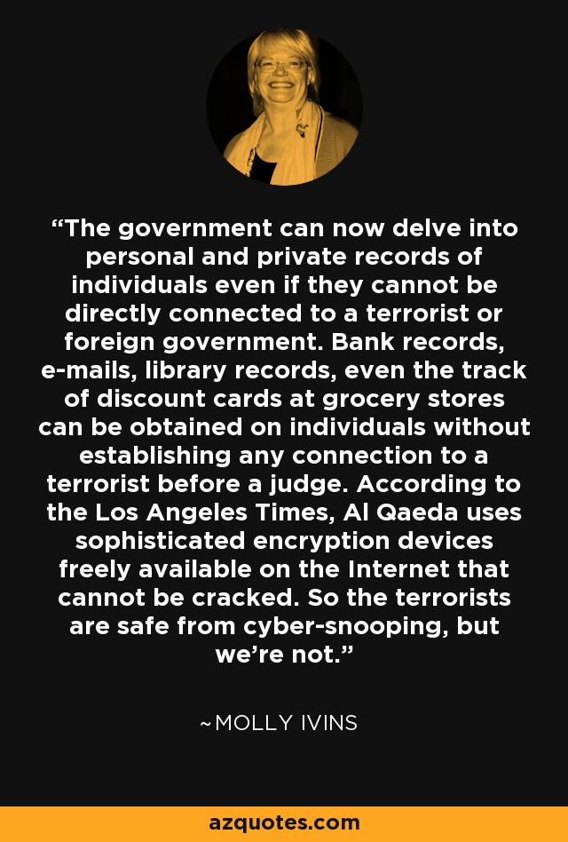 The government can now delve into personal and private records of individuals even if they cannot be directly connected to a terrorist or foreign government. Bank records, e-mails, library records, even the track of discount cards at grocery stores can be obtained on individuals without establishing any connection to a terrorist before a judge. According to the Los Angeles Times, Al Qaeda uses sophisticated encryption devices freely available on the Internet that cannot be cracked. So the terrorists are safe from cyber-snooping, but we're not. - Molly Ivins