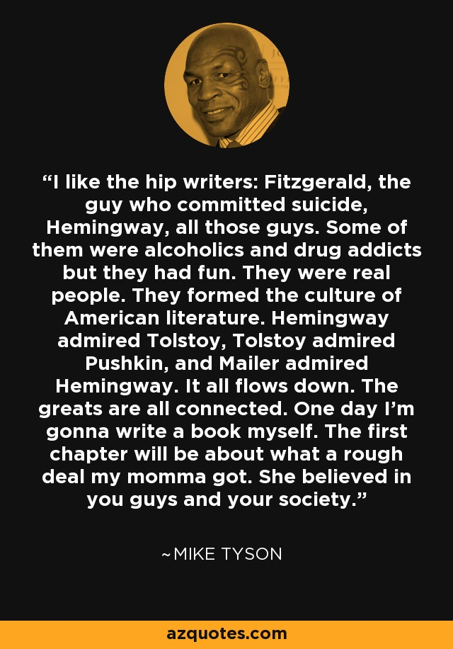 I like the hip writers: Fitzgerald, the guy who committed suicide, Hemingway, all those guys. Some of them were alcoholics and drug addicts but they had fun. They were real people. They formed the culture of American literature. Hemingway admired Tolstoy, Tolstoy admired Pushkin, and Mailer admired Hemingway. It all flows down. The greats are all connected. One day I'm gonna write a book myself. The first chapter will be about what a rough deal my momma got. She believed in you guys and your society. - Mike Tyson