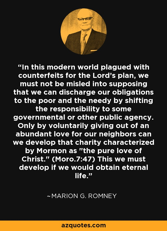 In this modern world plagued with counterfeits for the Lord's plan, we must not be misled into supposing that we can discharge our obligations to the poor and the needy by shifting the responsibility to some governmental or other public agency. Only by voluntarily giving out of an abundant love for our neighbors can we develop that charity characterized by Mormon as