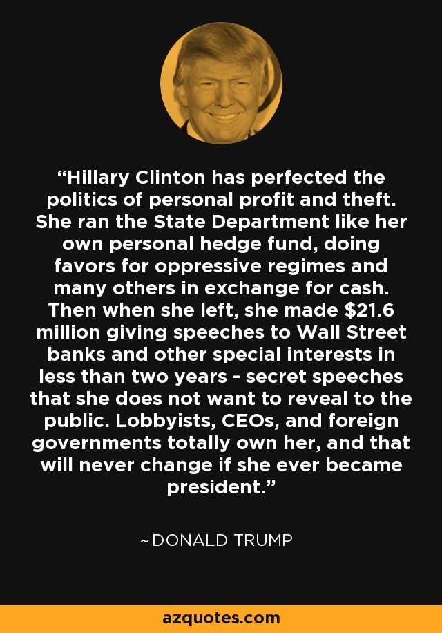 Hillary Clinton has perfected the politics of personal profit and theft. She ran the State Department like her own personal hedge fund, doing favors for oppressive regimes and many others in exchange for cash. Then when she left, she made $21.6 million giving speeches to Wall Street banks and other special interests in less than two years - secret speeches that she does not want to reveal to the public. Lobbyists, CEOs, and foreign governments totally own her, and that will never change if she ever became president. - Donald Trump