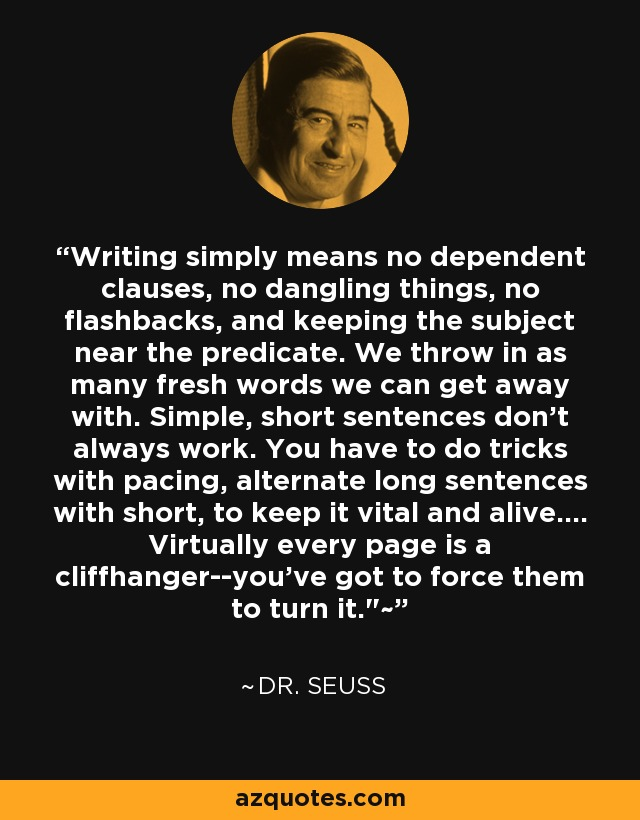 Writing simply means no dependent clauses, no dangling things, no flashbacks, and keeping the subject near the predicate. We throw in as many fresh words we can get away with. Simple, short sentences don't always work. You have to do tricks with pacing, alternate long sentences with short, to keep it vital and alive.... Virtually every page is a cliffhanger--you've got to force them to turn it.