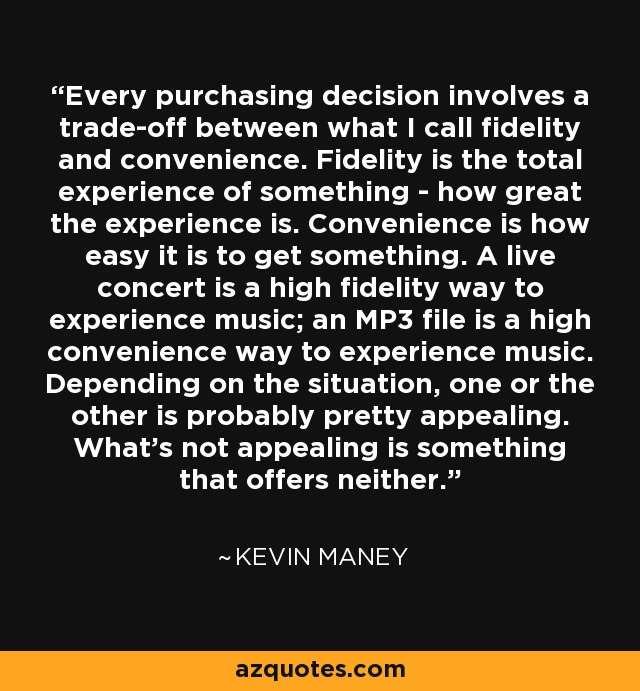 Every purchasing decision involves a trade-off between what I call fidelity and convenience. Fidelity is the total experience of something - how great the experience is. Convenience is how easy it is to get something. A live concert is a high fidelity way to experience music; an MP3 file is a high convenience way to experience music. Depending on the situation, one or the other is probably pretty appealing. What's not appealing is something that offers neither. - Kevin Maney