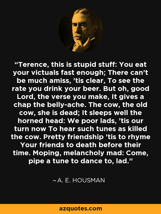 Terence, this is stupid stuff: You eat your victuals fast enough; There can't be much amiss, 'tis clear, To see the rate you drink your beer. But oh, good Lord, the verse you make, It gives a chap the belly-ache. The cow, the old cow, she is dead; It sleeps well the horned head: We poor lads, 'tis our turn now To hear such tunes as killed the cow. Pretty friendship 'tis to rhyme Your friends to death before their time. Moping, melancholy mad: Come, pipe a tune to dance to, lad. - A. E. Housman