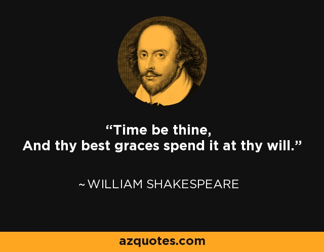 Time be thine, And thy best graces spend it at thy will. - William Shakespeare