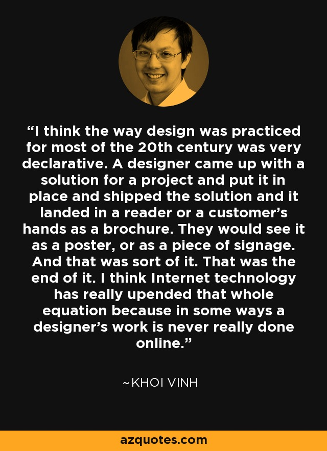 I think the way design was practiced for most of the 20th century was very declarative. A designer came up with a solution for a project and put it in place and shipped the solution and it landed in a reader or a customer's hands as a brochure. They would see it as a poster, or as a piece of signage. And that was sort of it. That was the end of it. I think Internet technology has really upended that whole equation because in some ways a designer's work is never really done online. - Khoi Vinh