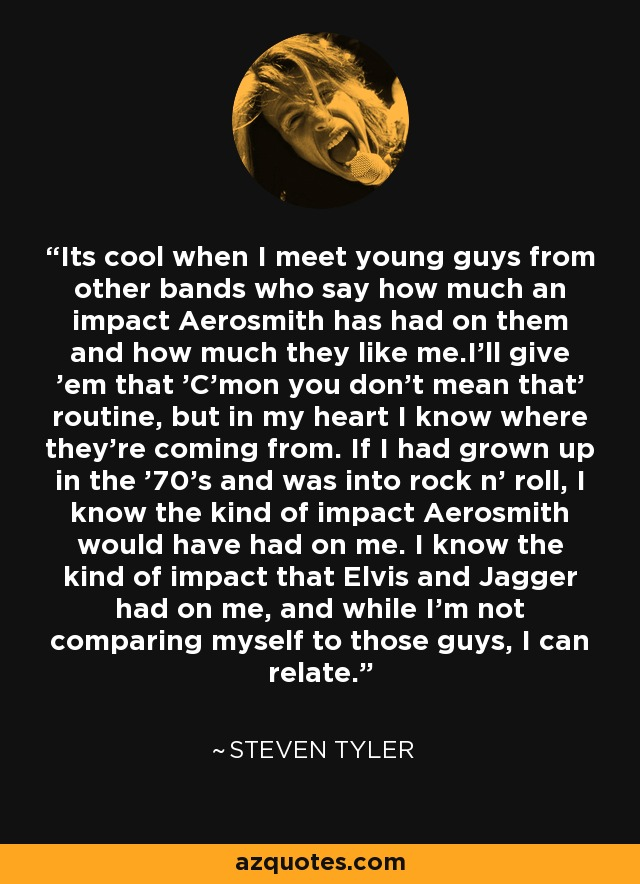 Its cool when I meet young guys from other bands who say how much an impact Aerosmith has had on them and how much they like me.I'll give 'em that 'C'mon you don't mean that' routine, but in my heart I know where they're coming from. If I had grown up in the '70's and was into rock n' roll, I know the kind of impact Aerosmith would have had on me. I know the kind of impact that Elvis and Jagger had on me, and while I'm not comparing myself to those guys, I can relate. - Steven Tyler
