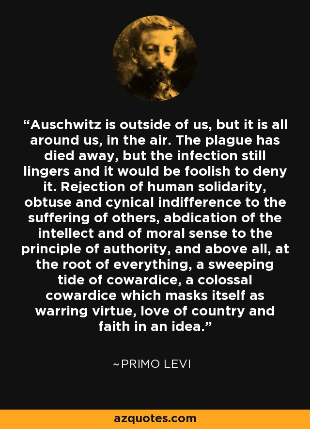 Auschwitz is outside of us, but it is all around us, in the air. The plague has died away, but the infection still lingers and it would be foolish to deny it. Rejection of human solidarity, obtuse and cynical indifference to the suffering of others, abdication of the intellect and of moral sense to the principle of authority, and above all, at the root of everything, a sweeping tide of cowardice, a colossal cowardice which masks itself as warring virtue, love of country and faith in an idea. - Primo Levi