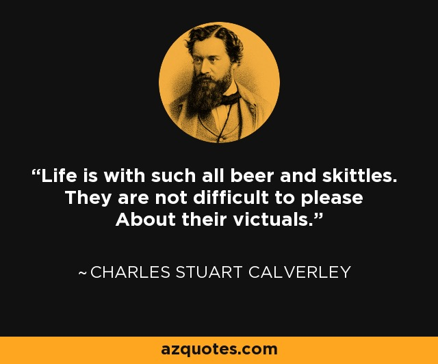 Life is with such all beer and skittles. They are not difficult to please About their victuals. - Charles Stuart Calverley
