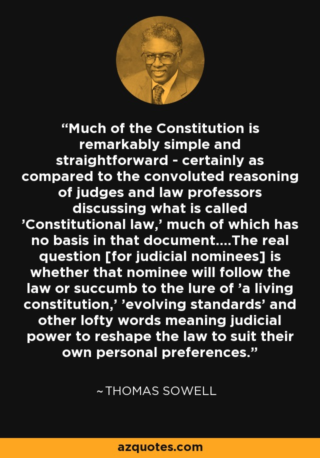 Much of the Constitution is remarkably simple and straightforward - certainly as compared to the convoluted reasoning of judges and law professors discussing what is called 'Constitutional law,' much of which has no basis in that document....The real question [for judicial nominees] is whether that nominee will follow the law or succumb to the lure of 'a living constitution,' 'evolving standards' and other lofty words meaning judicial power to reshape the law to suit their own personal preferences. - Thomas Sowell