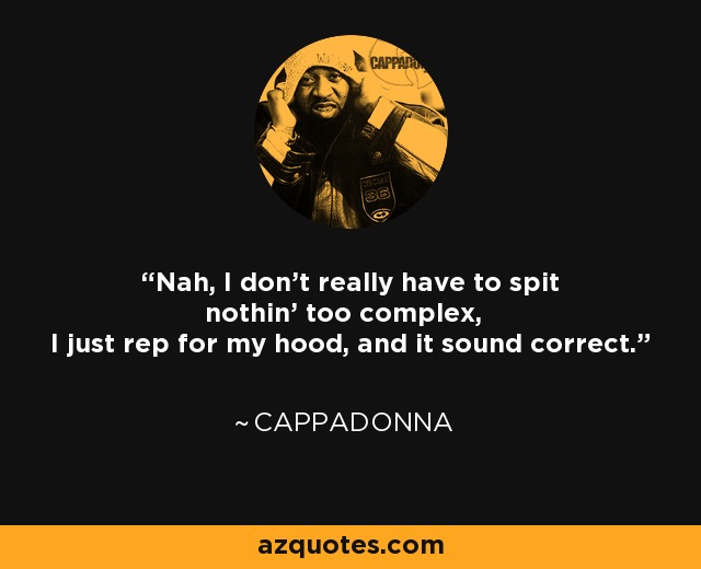 Nah, I don't really have to spit nothin' too complex, I just rep for my hood, and it sound correct. - Cappadonna