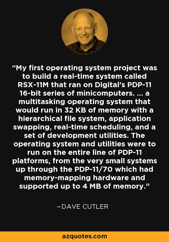 My first operating system project was to build a real-time system called RSX-11M that ran on Digital's PDP-11 16-bit series of minicomputers. ... a multitasking operating system that would run in 32 KB of memory with a hierarchical file system, application swapping, real-time scheduling, and a set of development utilities. The operating system and utilities were to run on the entire line of PDP-11 platforms, from the very small systems up through the PDP-11/70 which had memory-mapping hardware and supported up to 4 MB of memory. - Dave Cutler