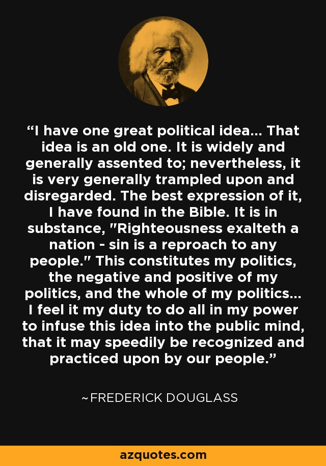 I have one great political idea... That idea is an old one. It is widely and generally assented to; nevertheless, it is very generally trampled upon and disregarded. The best expression of it, I have found in the Bible. It is in substance,