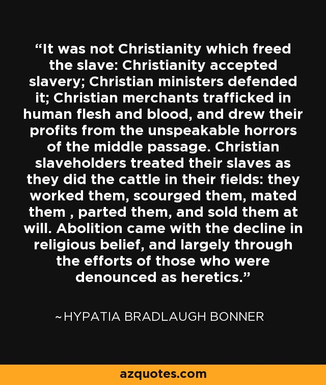 It was not Christianity which freed the slave: Christianity accepted slavery; Christian ministers defended it; Christian merchants trafficked in human flesh and blood, and drew their profits from the unspeakable horrors of the middle passage. Christian slaveholders treated their slaves as they did the cattle in their fields: they worked them, scourged them, mated them , parted them, and sold them at will. Abolition came with the decline in religious belief, and largely through the efforts of those who were denounced as heretics. - Hypatia Bradlaugh Bonner