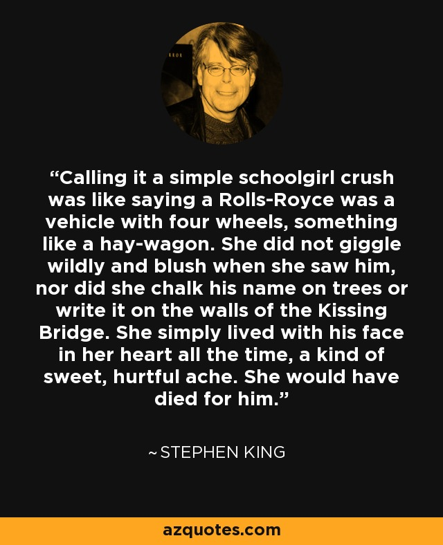 Calling it a simple schoolgirl crush was like saying a Rolls-Royce was a vehicle with four wheels, something like a hay-wagon. She did not giggle wildly and blush when she saw him, nor did she chalk his name on trees or write it on the walls of the Kissing Bridge. She simply lived with his face in her heart all the time, a kind of sweet, hurtful ache. She would have died for him.. - Stephen King