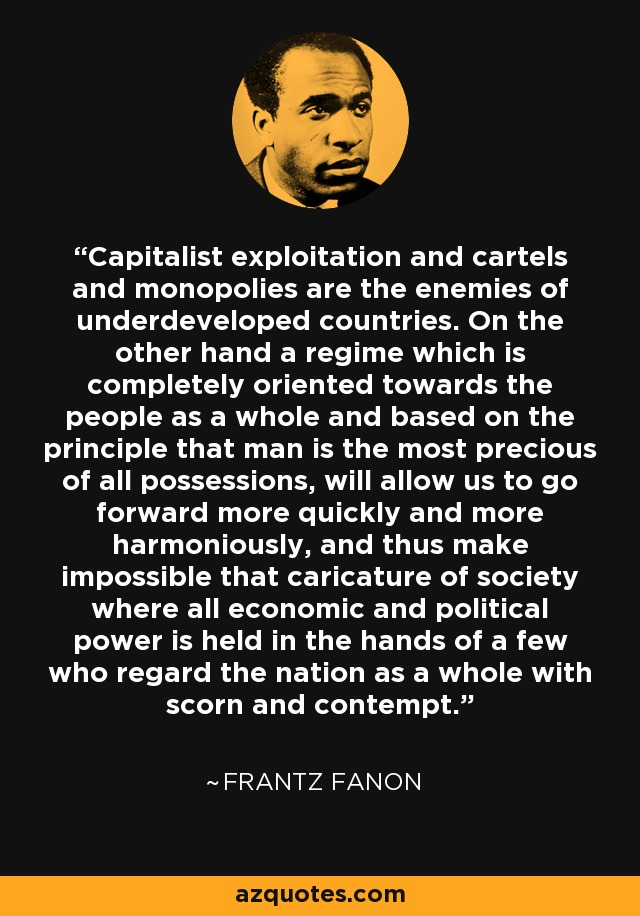 Capitalist exploitation and cartels and monopolies are the enemies of underdeveloped countries. On the other hand a regime which is completely oriented towards the people as a whole and based on the principle that man is the most precious of all possessions, will allow us to go forward more quickly and more harmoniously, and thus make impossible that caricature of society where all economic and political power is held in the hands of a few who regard the nation as a whole with scorn and contempt. - Frantz Fanon