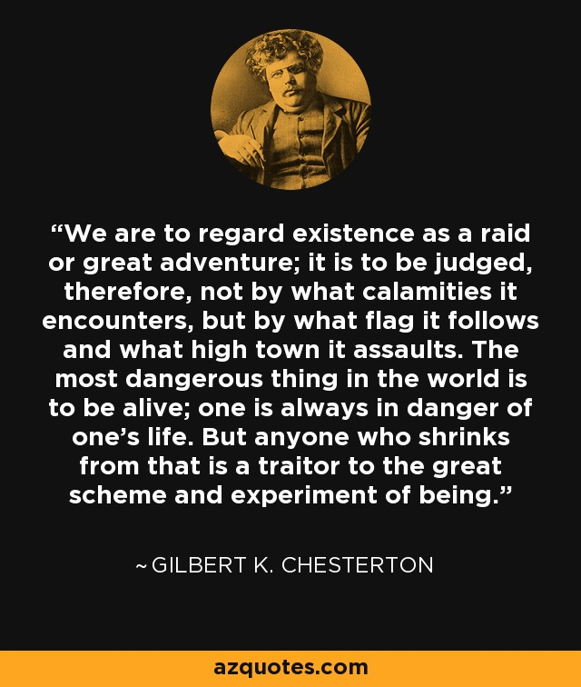 We are to regard existence as a raid or great adventure; it is to be judged, therefore, not by what calamities it encounters, but by what flag it follows and what high town it assaults. The most dangerous thing in the world is to be alive; one is always in danger of one's life. But anyone who shrinks from that is a traitor to the great scheme and experiment of being. - Gilbert K. Chesterton