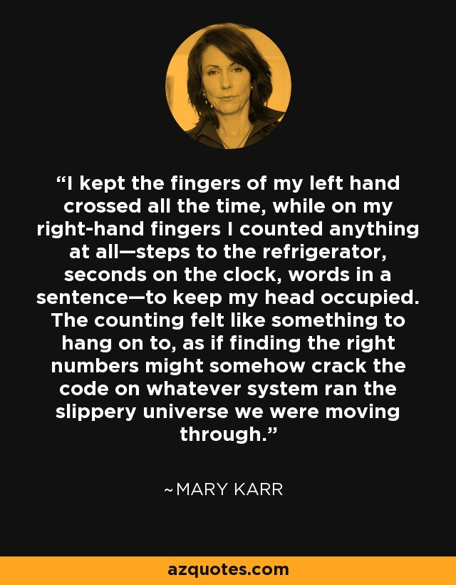 I kept the fingers of my left hand crossed all the time, while on my right-hand fingers I counted anything at all—steps to the refrigerator, seconds on the clock, words in a sentence—to keep my head occupied. The counting felt like something to hang on to, as if finding the right numbers might somehow crack the code on whatever system ran the slippery universe we were moving through. - Mary Karr