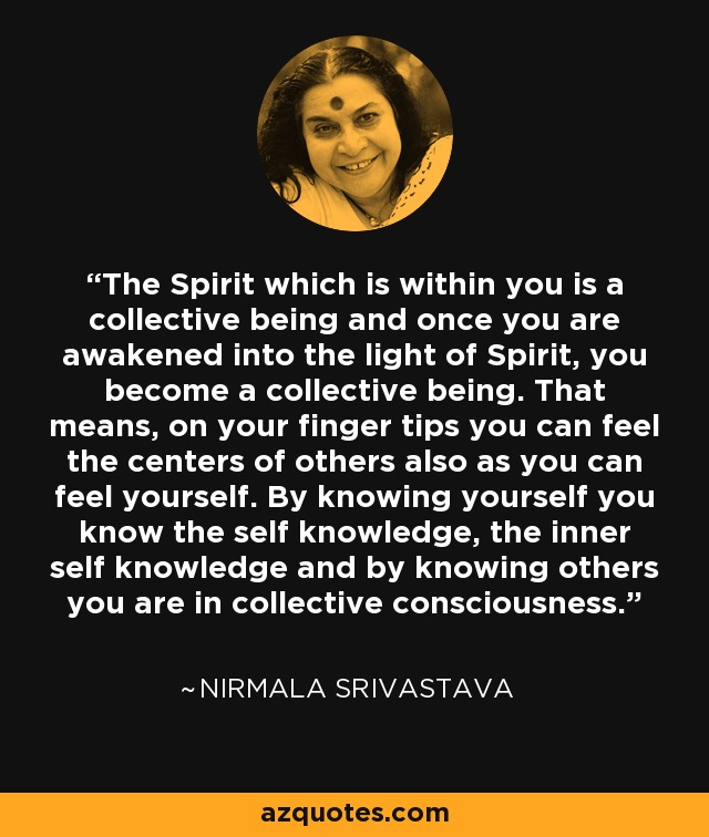 The Spirit which is within you is a collective being and once you are awakened into the light of Spirit, you become a collective being. That means, on your finger tips you can feel the centers of others also as you can feel yourself. By knowing yourself you know the self knowledge, the inner self knowledge and by knowing others you are in collective consciousness. - Nirmala Srivastava