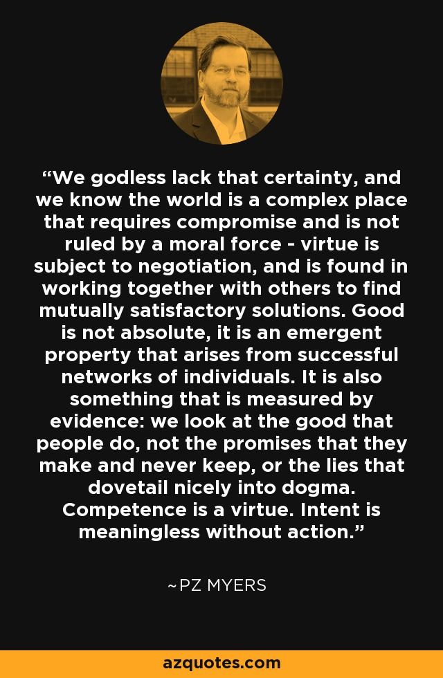 We godless lack that certainty, and we know the world is a complex place that requires compromise and is not ruled by a moral force - virtue is subject to negotiation, and is found in working together with others to find mutually satisfactory solutions. Good is not absolute, it is an emergent property that arises from successful networks of individuals. It is also something that is measured by evidence: we look at the good that people do, not the promises that they make and never keep, or the lies that dovetail nicely into dogma. Competence is a virtue. Intent is meaningless without action. - PZ Myers