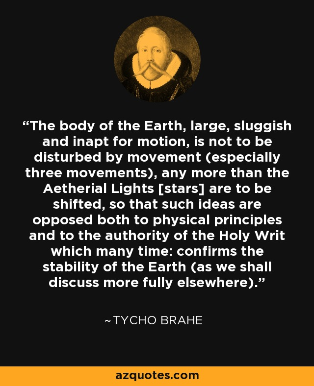 The body of the Earth, large, sluggish and inapt for motion, is not to be disturbed by movement (especially three movements), any more than the Aetherial Lights [stars] are to be shifted, so that such ideas are opposed both to physical principles and to the authority of the Holy Writ which many time: confirms the stability of the Earth (as we shall discuss more fully elsewhere). - Tycho Brahe