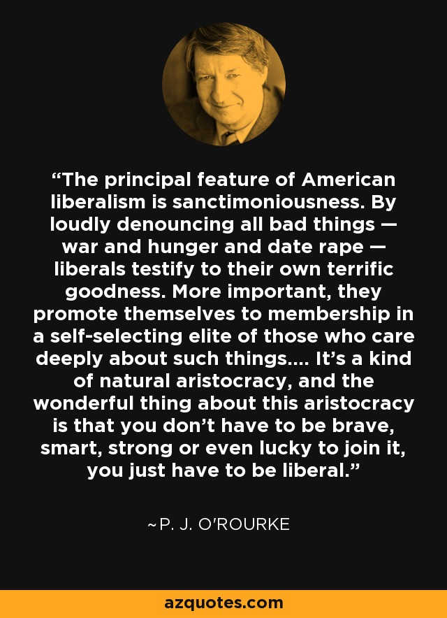 The principal feature of American liberalism is sanctimoniousness. By loudly denouncing all bad things — war and hunger and date rape — liberals testify to their own terrific goodness. More important, they promote themselves to membership in a self-selecting elite of those who care deeply about such things.... It's a kind of natural aristocracy, and the wonderful thing about this aristocracy is that you don't have to be brave, smart, strong or even lucky to join it, you just have to be liberal. - P. J. O'Rourke
