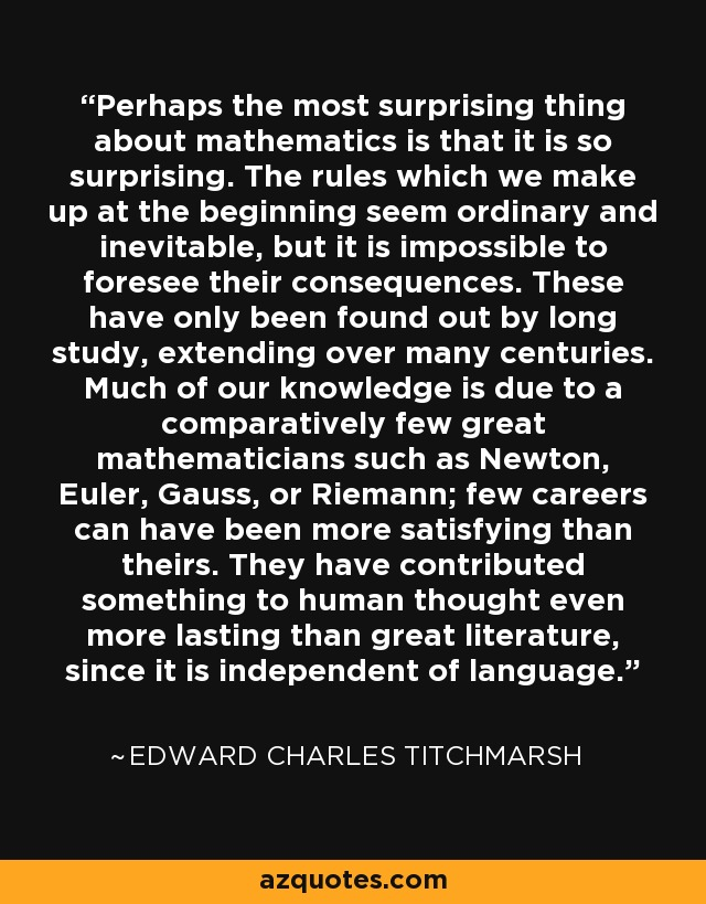 Perhaps the most surprising thing about mathematics is that it is so surprising. The rules which we make up at the beginning seem ordinary and inevitable, but it is impossible to foresee their consequences. These have only been found out by long study, extending over many centuries. Much of our knowledge is due to a comparatively few great mathematicians such as Newton, Euler, Gauss, or Riemann; few careers can have been more satisfying than theirs. They have contributed something to human thought even more lasting than great literature, since it is independent of language. - Edward Charles Titchmarsh