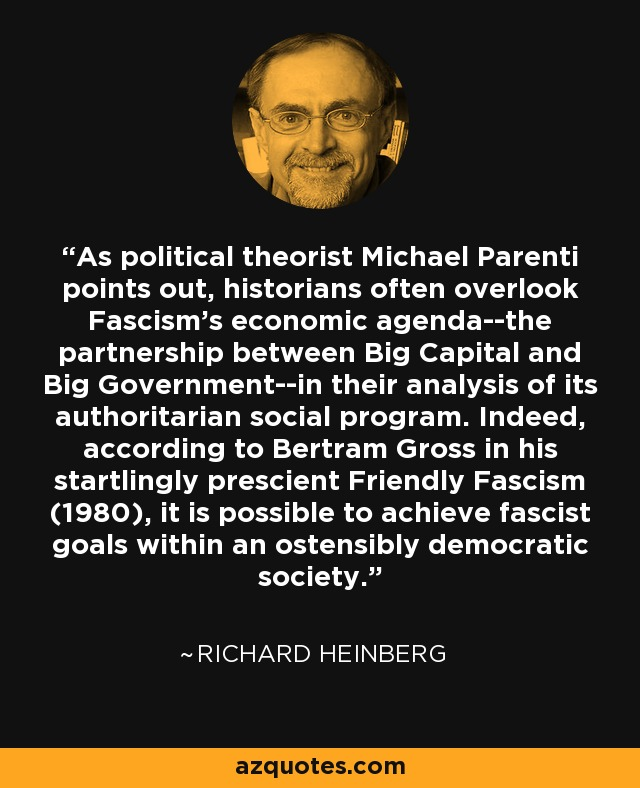 As political theorist Michael Parenti points out, historians often overlook Fascism's economic agenda--the partnership between Big Capital and Big Government--in their analysis of its authoritarian social program. Indeed, according to Bertram Gross in his startlingly prescient Friendly Fascism (1980), it is possible to achieve fascist goals within an ostensibly democratic society. - Richard Heinberg