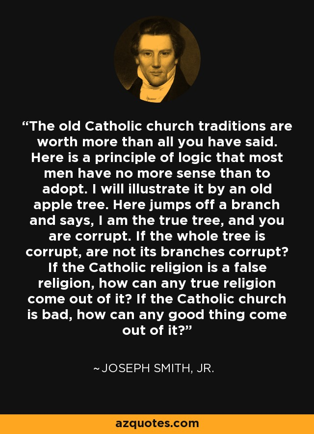 The old Catholic church traditions are worth more than all you have said. Here is a principle of logic that most men have no more sense than to adopt. I will illustrate it by an old apple tree. Here jumps off a branch and says, I am the true tree, and you are corrupt. If the whole tree is corrupt, are not its branches corrupt? If the Catholic religion is a false religion, how can any true religion come out of it? If the Catholic church is bad, how can any good thing come out of it? - Joseph Smith, Jr.