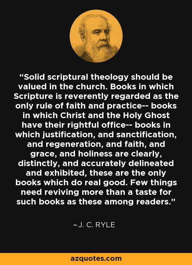 Solid scriptural theology should be valued in the church. Books in which Scripture is reverently regarded as the only rule of faith and practice-- books in which Christ and the Holy Ghost have their rightful office-- books in which justification, and sanctification, and regeneration, and faith, and grace, and holiness are clearly, distinctly, and accurately delineated and exhibited, these are the only books which do real good. Few things need reviving more than a taste for such books as these among readers. - J. C. Ryle